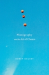 Robin Kelsey's Photography and the Art of Chance (Belknap-Harvard University Press, 2015)